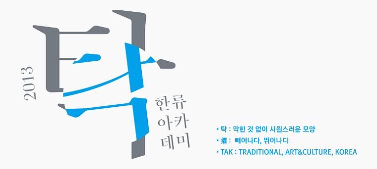 2013 탁 한류아카데미 / ■ 탁 : 막힌 것 없이 시원스러운 모양 / ■ 擢 :  빼어나다, 뛰어나다 / ■ TAK : Traditional, Art&Culture, Korea