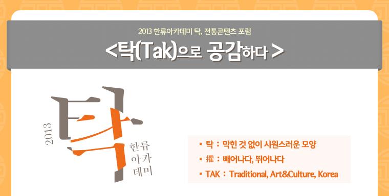 2013 한류아카데미 탁, 전통 콘텐츠 포럼<탁(Tak)으로 공감하다>/탁:막힌 것 없이 시원스러운 모양,擢 : 빼어나다, 뛰어나다,TAK : Traditional, Art&Culture,Korea