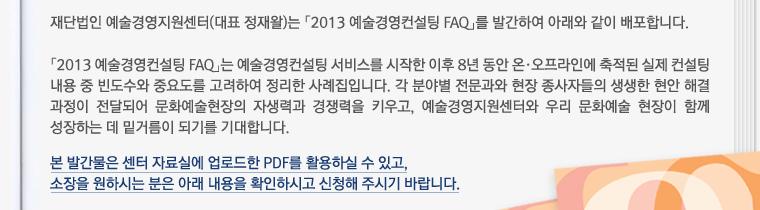 재단법인 예술경영지원센터(대표 정재왈)는 「2013 예술경영컨설팅 FAQ」를 발간하여 아래와 같이 배포합니다.