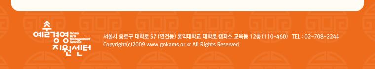 예술경영지원센터 서울시 종로구 대학로 57 (연건동) 홍익대학교 대학로 캠퍼스 교육동 12층 (110-460) TEL : 02-708-2244 Copyright(c)2007 www.gokams.or.kt All Right Reserved.