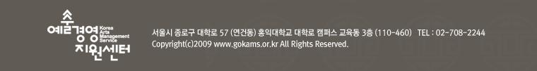 예술경영지원센터 서울시 종로구 대학로 57 (연건동) 홍익대학교 대학로 캠퍼스 교육동 3층 (110-460) TEL : 02-708-2244 Copyright(c)2007 www.gokams.or.kt All Right Reserved.