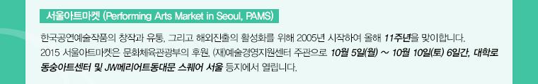 서울아트마켓(Pefforming Arts Market in Seoul, PAMS) / 한국공연예술작품의 창작과 유통, 그리고 해외진출의 활성화를 위해 2005년 시작하여 올해 11주년을 맞이합니다. 2015 서울아트마켓은 문화체육관광부의 후원, (재)예술경영지원센터 주관으로 10월 5일(월) ~ 10월 10일(토) 6일간, 대학로 동숭아트센터 및 동대문 JW메리어트호텔 등지에서 열립니다.