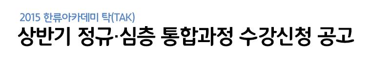 2015한류아카데미 탁(tak) / 상반기 정규·심층 통합과정 수강신청 공고