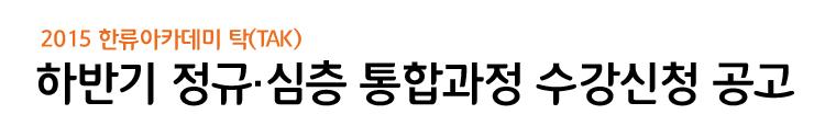 2015한류아카데미 탁(tak) / 하반기 정규·심층 통합과정 수강신청 공고