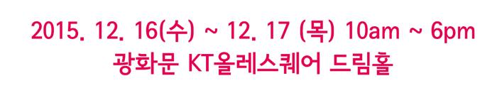 2015. 12. 16(수) ~ 12. 17(목)/10am ~ 6pm/광화문 kt 올레스퀘어 드림홀
