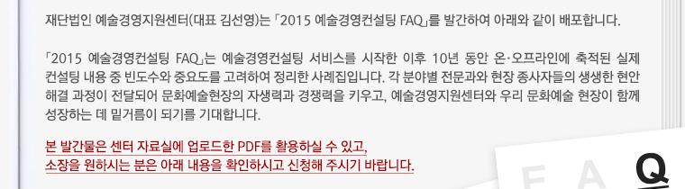 재단법인 예술경영지원센터(대표 김선영)는 「2015 예술경영컨설팅 FAQ」를 발간하여 아래와 같이 배포합니다.