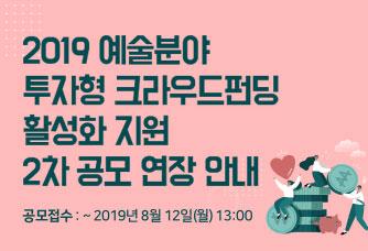 2019 예술분야 투자형 크라우드펀딩 활성화 지원 2차 공모 연장 안내